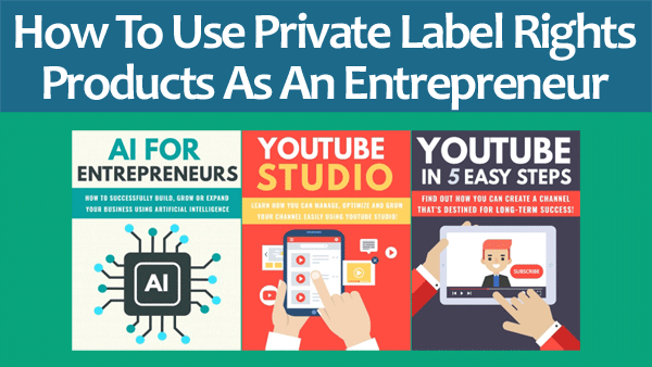 How To Use Private Label Rights Products As An Entrepreneur